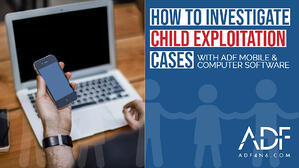 HOW TO INVESTIGATE CHILD EXPLOITATION CASES WITH ADF MOBILE & COMPUTER SOFTWARE  (1)